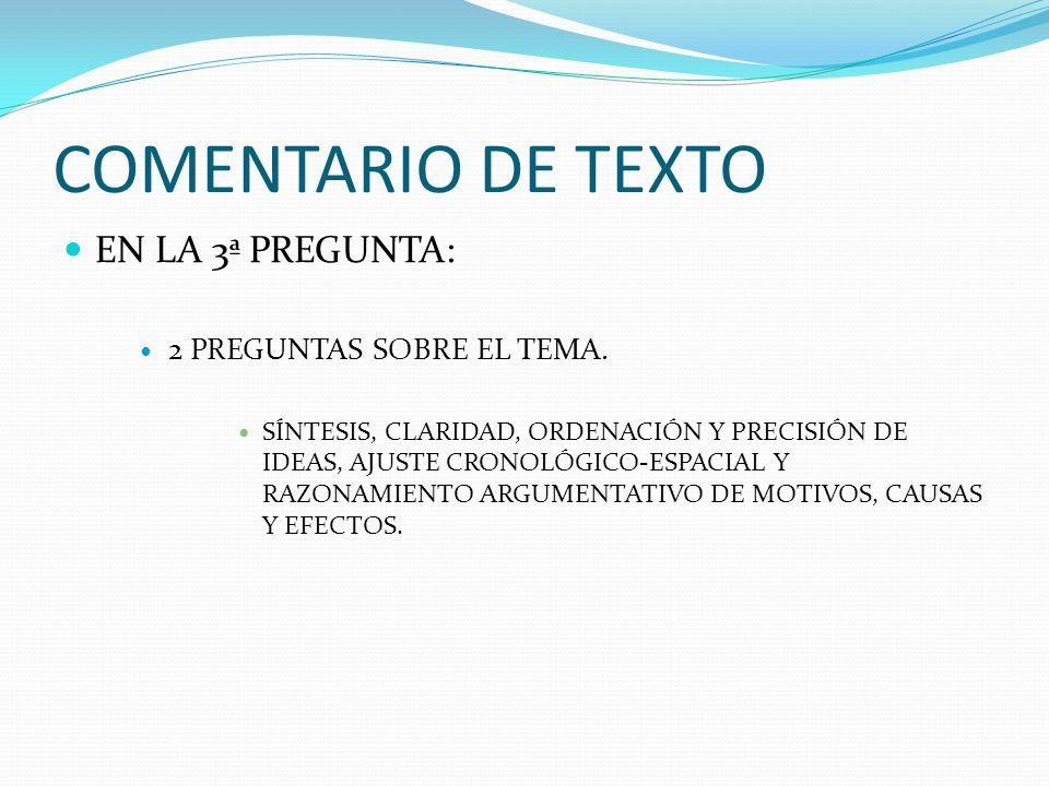 COMENTARIO DE TEXTO EN LA 3ª PREGUNTA: 2 PREGUNTAS SOBRE EL TEMA. SÍNTESIS, CLARIDAD, ORDENACIÓN Y PRECISIÓN DE IDEAS, AJUSTE CRONOLÓGICO-ESPACIAL Y R