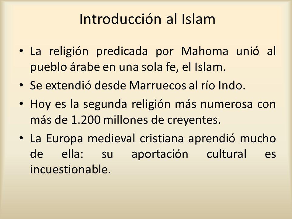 Introducción al Islam La religión predicada por Mahoma unió al pueblo árabe en una sola fe, el Islam. Se extendió desde Marruecos al río Indo. Hoy es