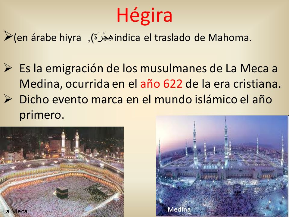 Hégira (en árabe hiyra هِجْرَة ), indica el traslado de Mahoma. Es la emigración de los musulmanes de La Meca a Medina, ocurrida en el año 622 de la e