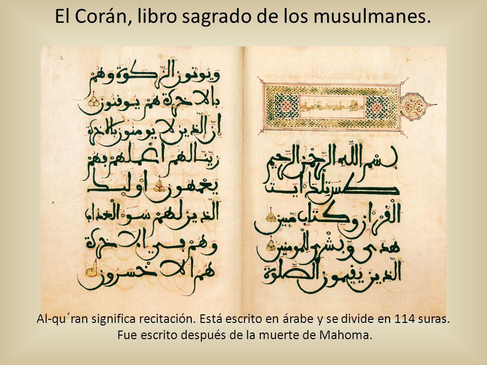 El Corán, libro sagrado de los musulmanes. Al-qu´ran significa recitación. Está escrito en árabe y se divide en 114 suras. Fue escrito después de la m