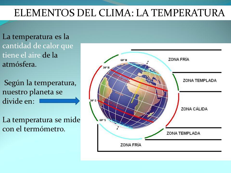 ELEMENTOS DEL CLIMA: LA TEMPERATURA La temperatura es la cantidad de calor que tiene el aire de la atmósfera. Según la temperatura, nuestro planeta se