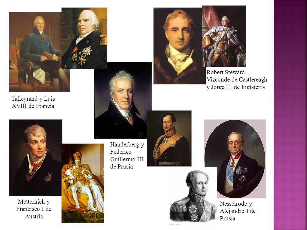 Talleyrand y Luis XVIII de Francia Metternich y Francisco I de Austria Robert Steward Vizconde de Castlereagh y Jorge III de Inglaterra Handerberg y F
