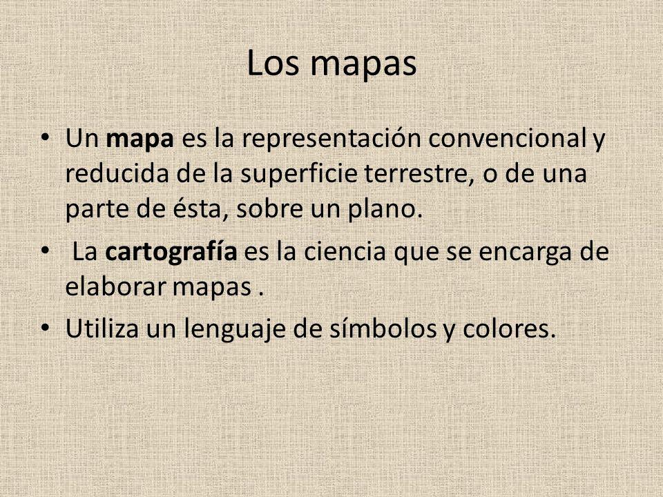 Los mapas Un mapa es la representación convencional y reducida de la superficie terrestre, o de una parte de ésta, sobre un plano. La cartografía es l