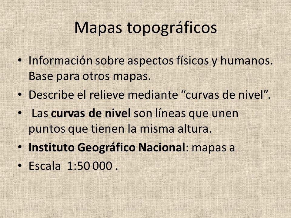 Mapas topográficos Información sobre aspectos físicos y humanos. Base para otros mapas. Describe el relieve mediante curvas de nivel. Las curvas de ni