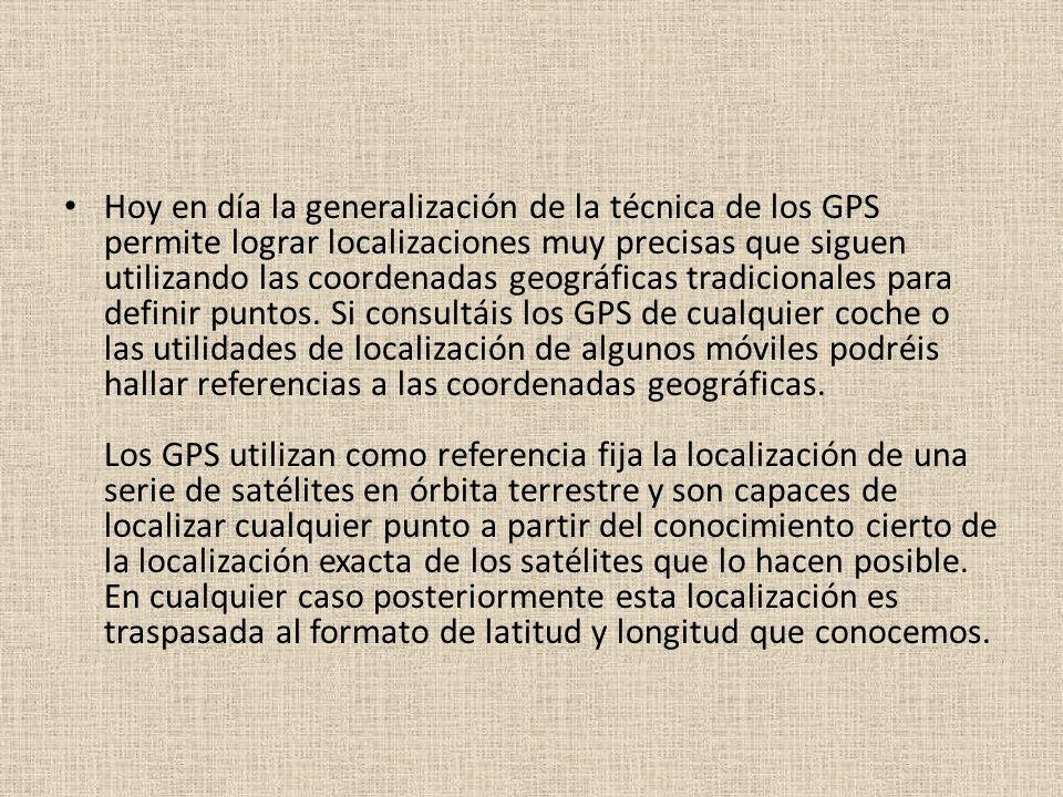 Hoy en día la generalización de la técnica de los GPS permite lograr localizaciones muy precisas que siguen utilizando las coordenadas geográficas tra