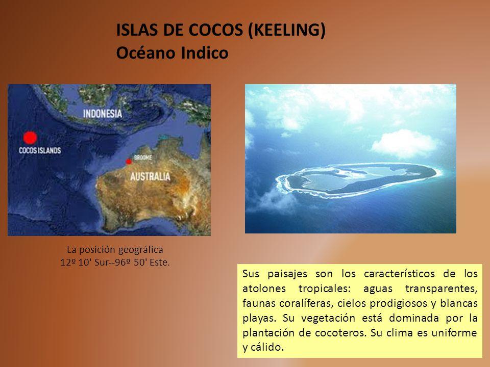 La posición geográfica 12º 10' Sur--96º 50' Este. ISLAS DE COCOS (KEELING) Océano Indico Sus paisajes son los característicos de los atolones tropical