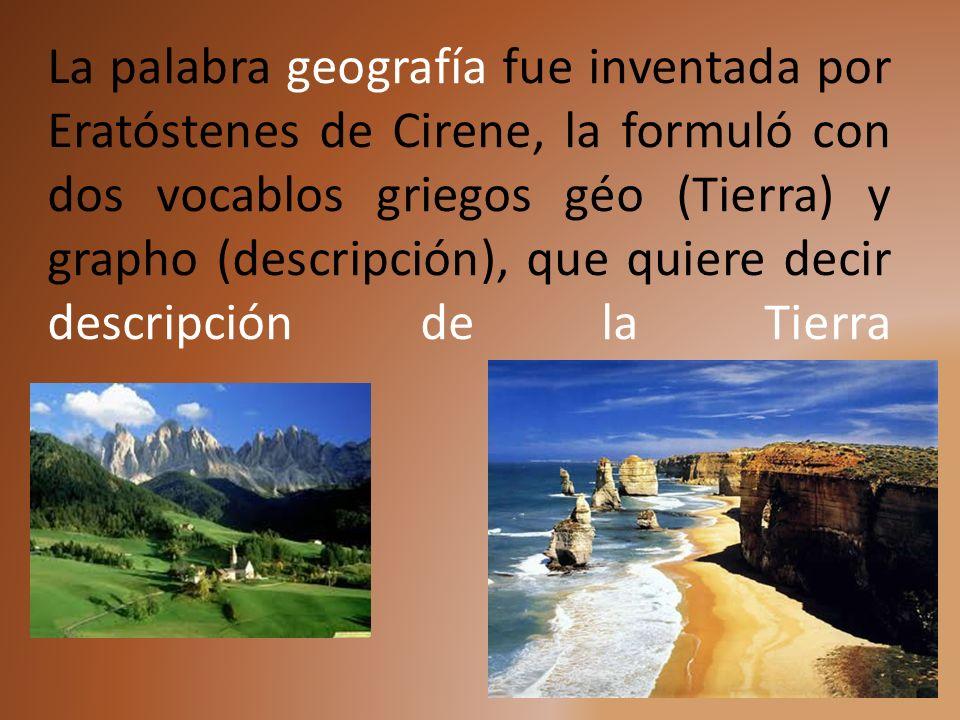 La palabra geografía fue inventada por Eratóstenes de Cirene, la formuló con dos vocablos griegos géo (Tierra) y grapho (descripción), que quiere deci