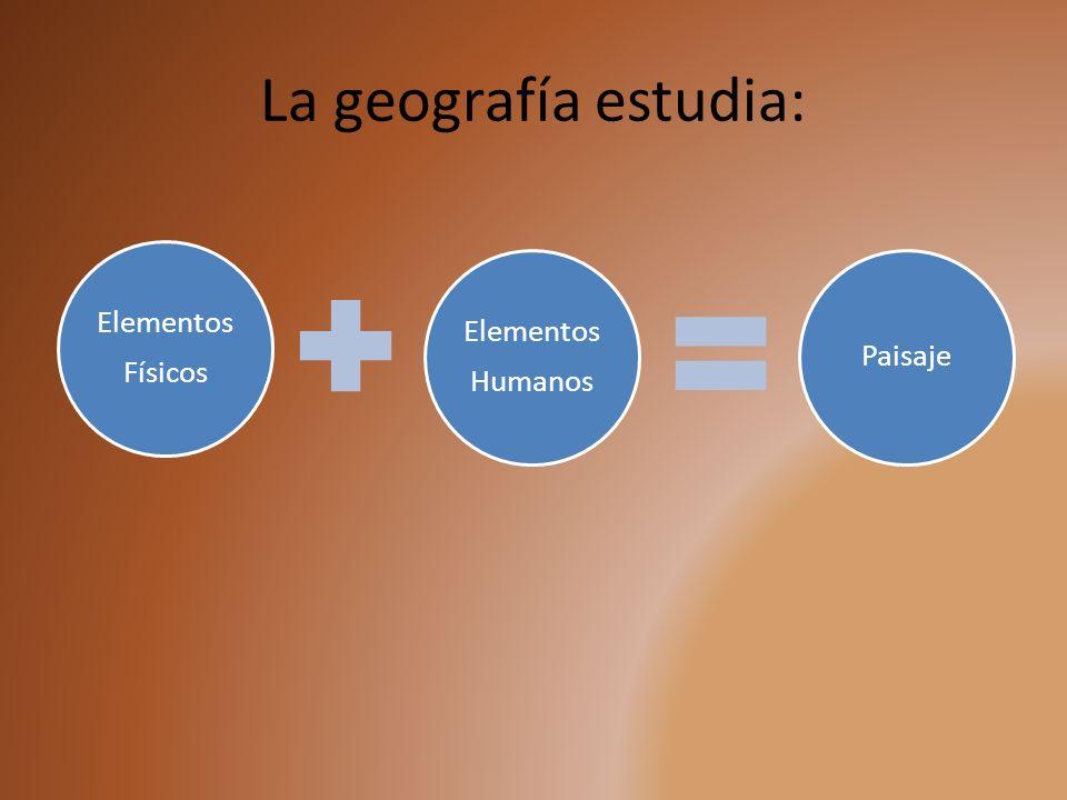 La geografía estudia: Elementos Físicos Elementos Humanos Paisaje