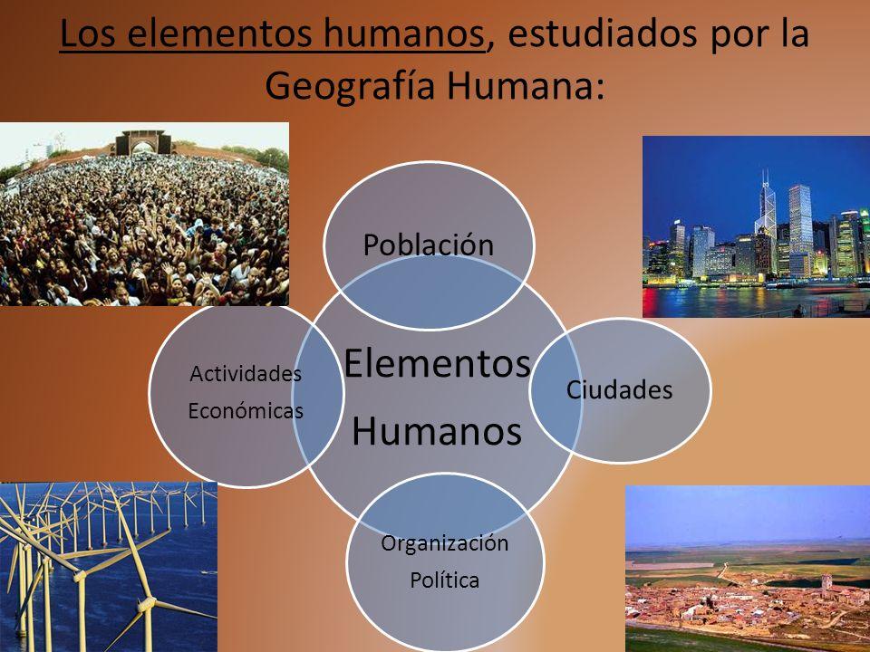 Los elementos humanos, estudiados por la Geografía Humana: Elementos Humanos Población Ciudades Organización Política Actividades Económicas