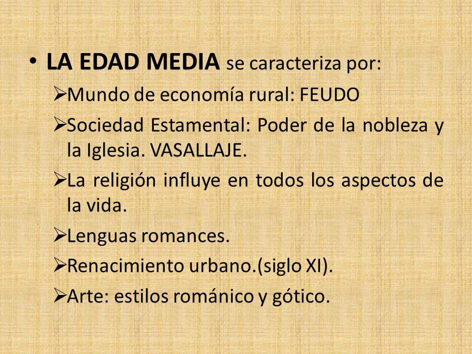 LA EDAD MEDIA se caracteriza por: Mundo de economía rural: FEUDO Sociedad Estamental: Poder de la nobleza y la Iglesia. VASALLAJE. La religión influye