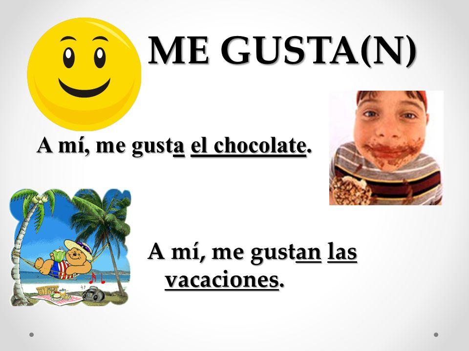 A mí, me gusta el chocolate. ME GUSTA(N) A mí, me gustan las vacaciones.