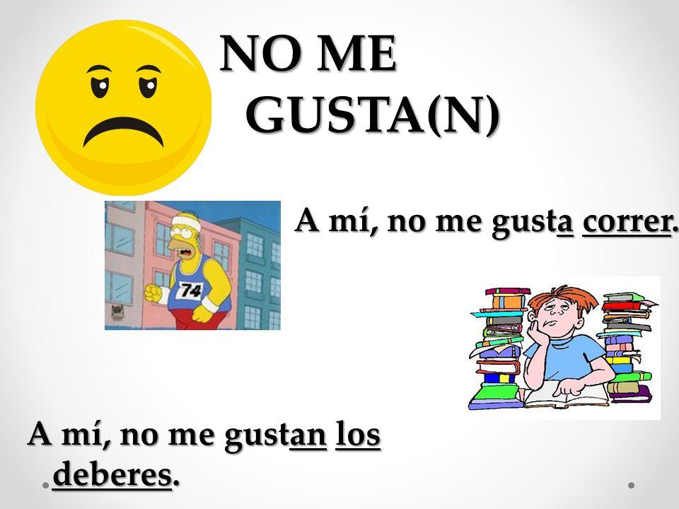 A mí, no me gustan los deberes. NO ME GUSTA(N) A mí, no me gusta correr.