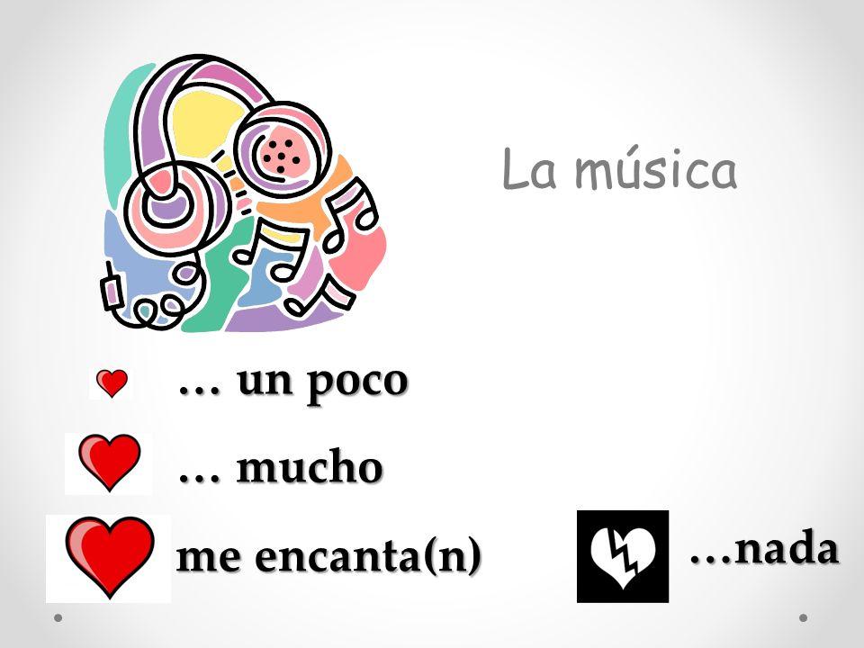 La música … un poco … mucho me encanta(n) …nada