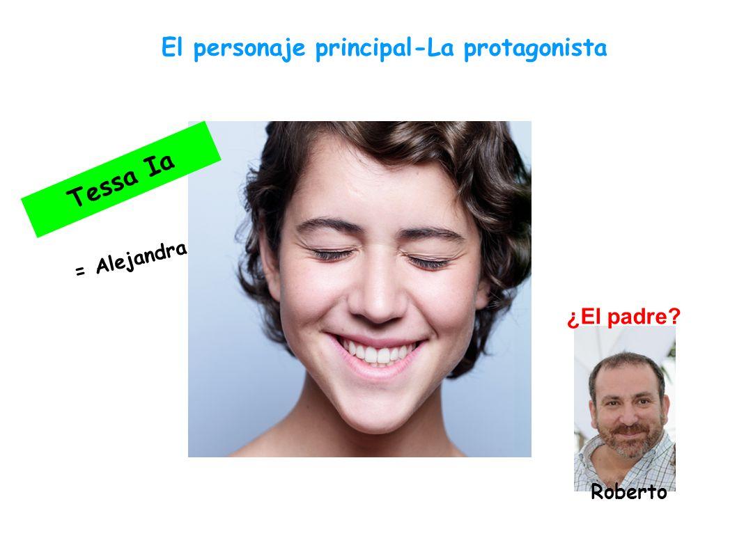 El personaje principal-La protagonista T e s s a I a = A l e j a n d r a ¿El padre? Roberto