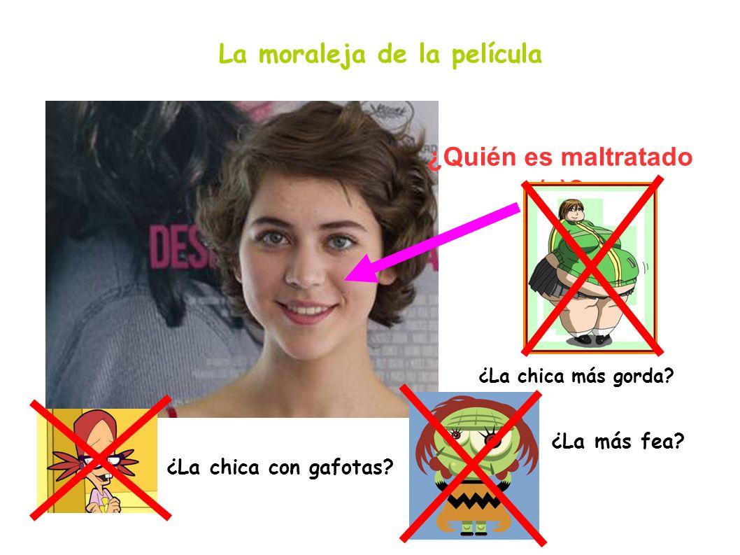 La moraleja de la película ¿Quién es maltratado (a)? ¿La chica más gorda? ¿La chica con gafotas? ¿La más fea?