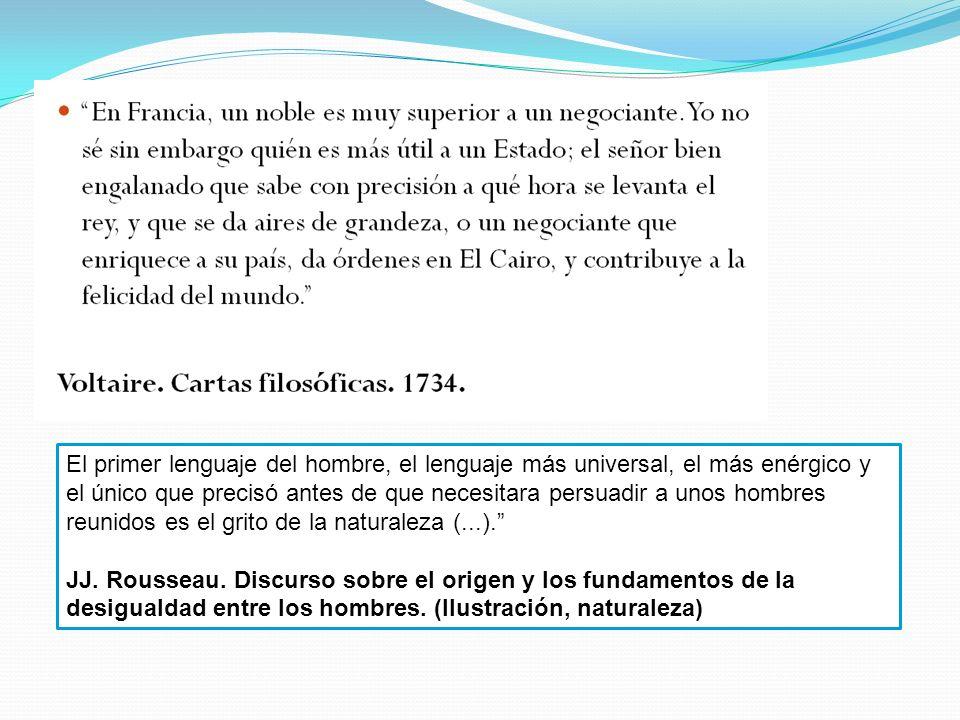 El primer lenguaje del hombre, el lenguaje más universal, el más enérgico y el único que precisó antes de que necesitara persuadir a unos hombres reunidos es el grito de la naturaleza (...).