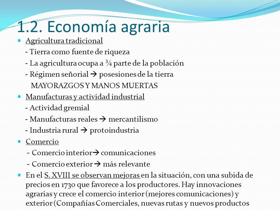 1.2. Economía agraria Agricultura tradicional - Tierra como fuente de riqueza - La agricultura ocupa a ¾ parte de la población - Régimen señorial pose