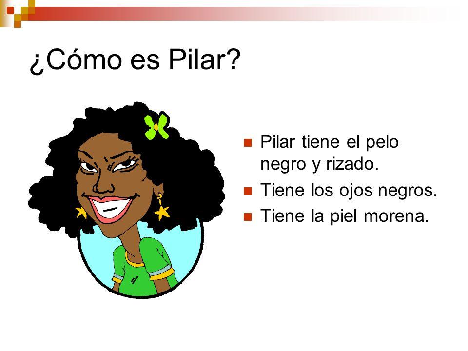 ¿Cómo es Pilar? Pilar tiene el pelo negro y rizado. Tiene los ojos negros. Tiene la piel morena.