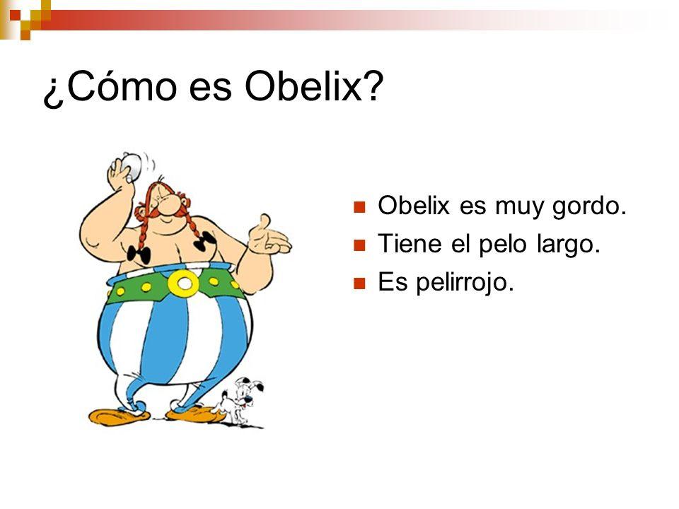 ¿Cómo es Obelix? Obelix es muy gordo. Tiene el pelo largo. Es pelirrojo.