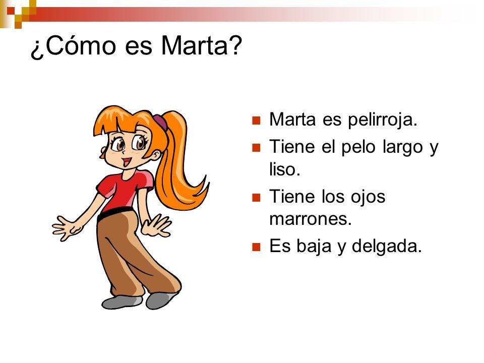 ¿Cómo es Marta? Marta es pelirroja. Tiene el pelo largo y liso. Tiene los ojos marrones. Es baja y delgada.
