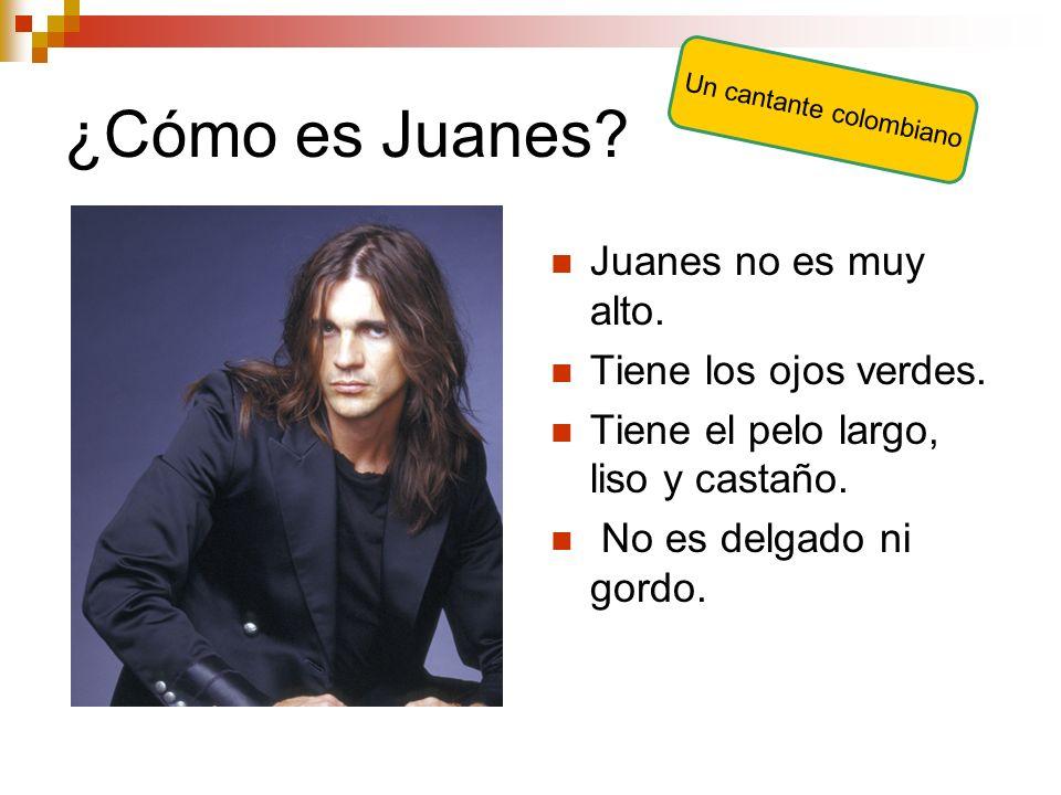 ¿Cómo es Juanes? Juanes no es muy alto. Tiene los ojos verdes. Tiene el pelo largo, liso y castaño. No es delgado ni gordo. Un cantante colombiano