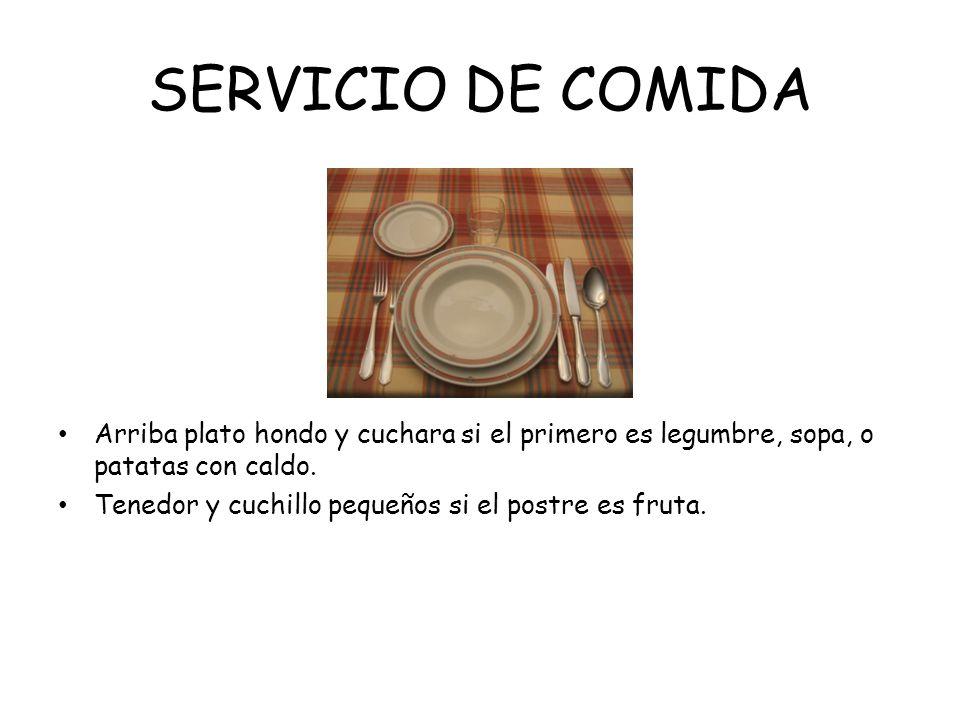 SERVICIO DE COMIDA Arriba plato hondo y cuchara si el primero es legumbre, sopa, o patatas con caldo. Tenedor y cuchillo pequeños si el postre es frut