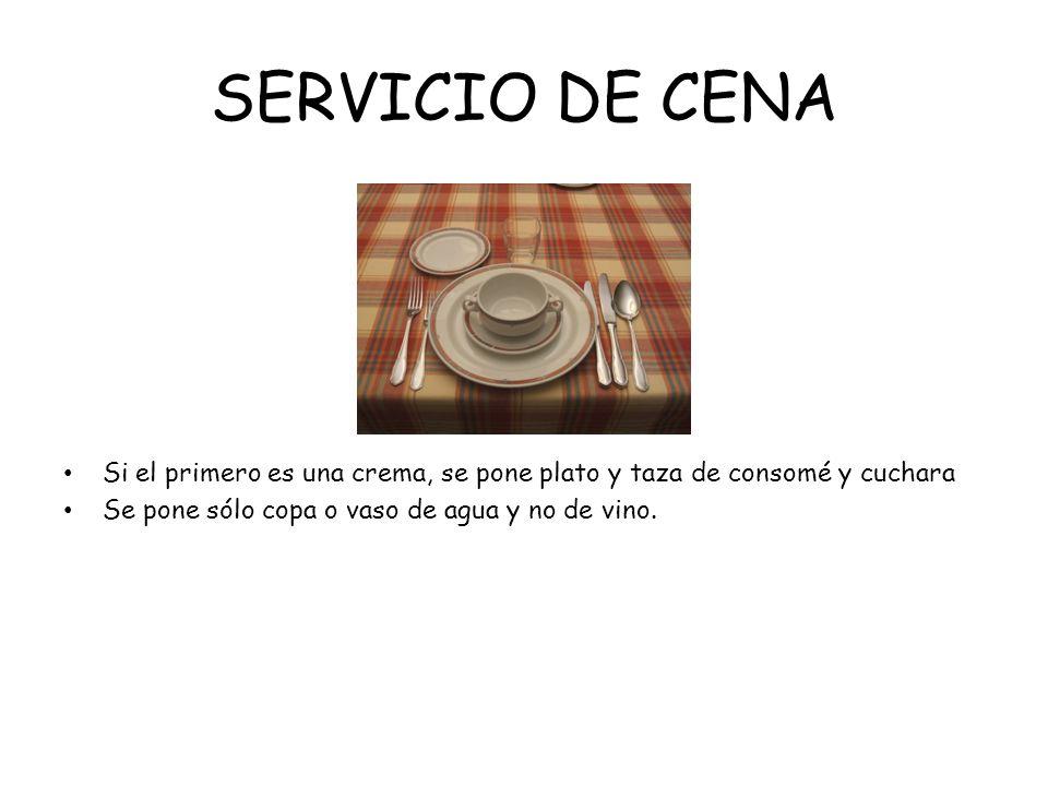 SERVICIO DE CENA Si el primero es una crema, se pone plato y taza de consomé y cuchara Se pone sólo copa o vaso de agua y no de vino.