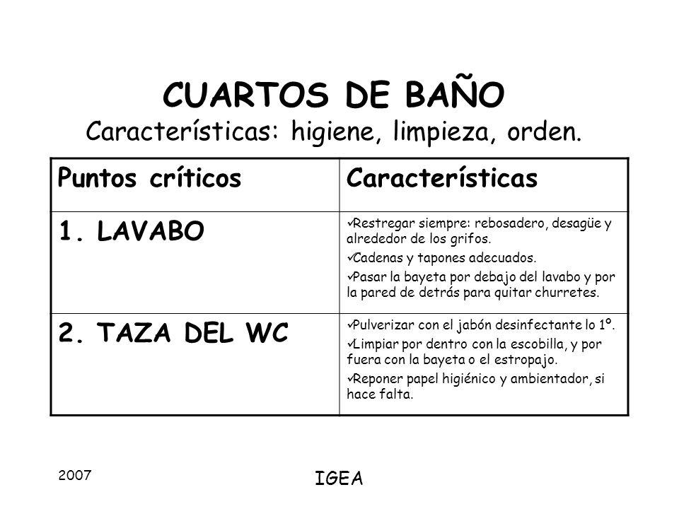 2007 IGEA CUARTOS DE BAÑO Características: higiene, limpieza, orden. Puntos críticosCaracterísticas 1.LAVABO Restregar siempre: rebosadero, desagüe y