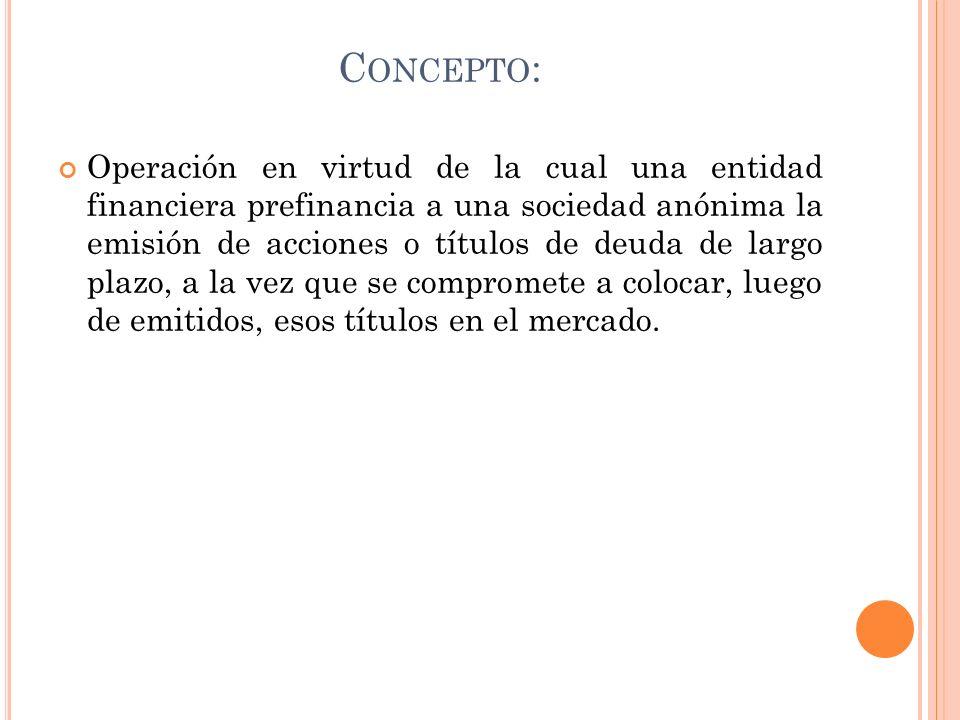 C ONCEPTO : Operación en virtud de la cual una entidad financiera prefinancia a una sociedad anónima la emisión de acciones o títulos de deuda de larg