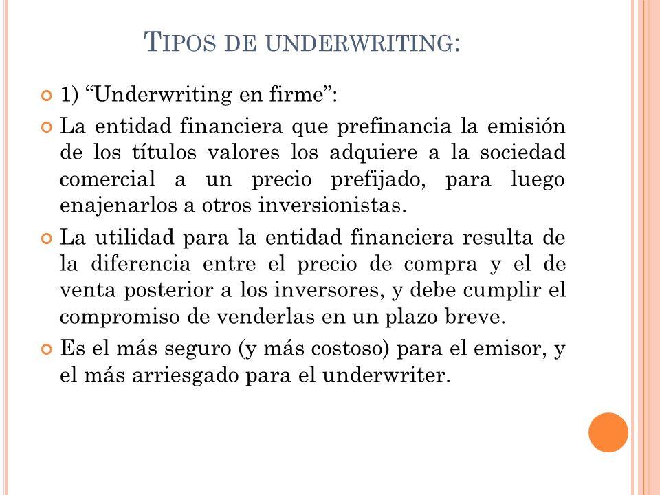 T IPOS DE UNDERWRITING : 2) Underwriting Stand By (o en garantía): El underwriter no adquiere la totalidad de la emisión, sino que garantiza la colocación de la emisión en un plazo determinado, pasado el cual tiene la obligación de adquirir el remanente.