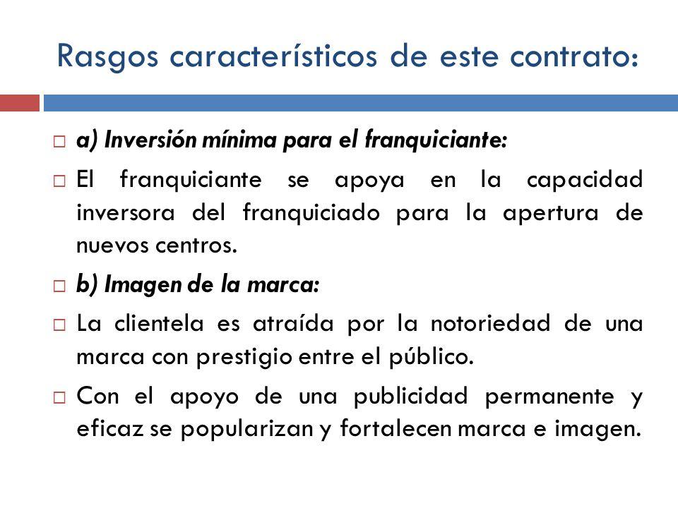 Rasgos característicos de este contrato: a) Inversión mínima para el franquiciante: El franquiciante se apoya en la capacidad inversora del franquicia