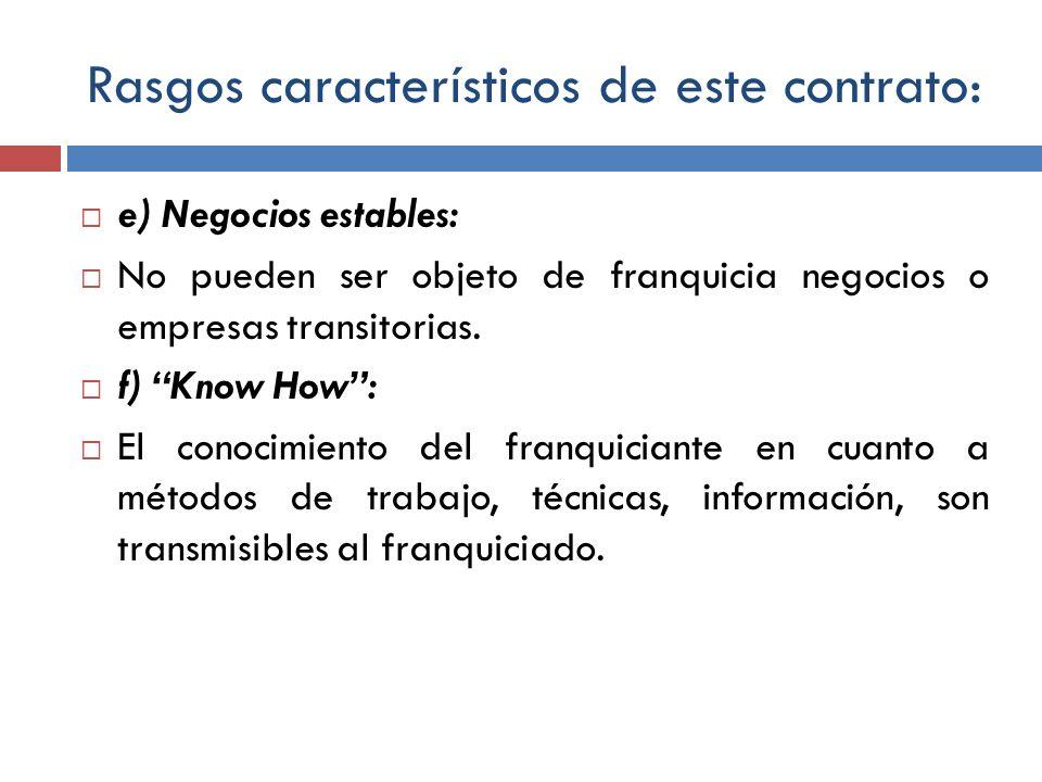 Rasgos característicos de este contrato: e) Negocios estables: No pueden ser objeto de franquicia negocios o empresas transitorias. f) Know How: El co
