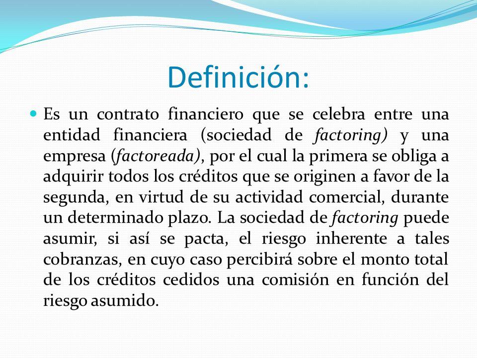 Definición: Es un contrato financiero que se celebra entre una entidad financiera (sociedad de factoring) y una empresa (factoreada), por el cual la p