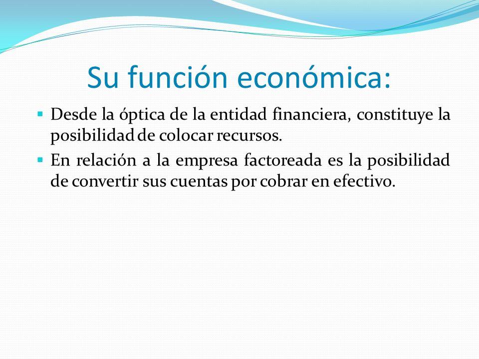 Su función económica: Desde la óptica de la entidad financiera, constituye la posibilidad de colocar recursos. En relación a la empresa factoreada es