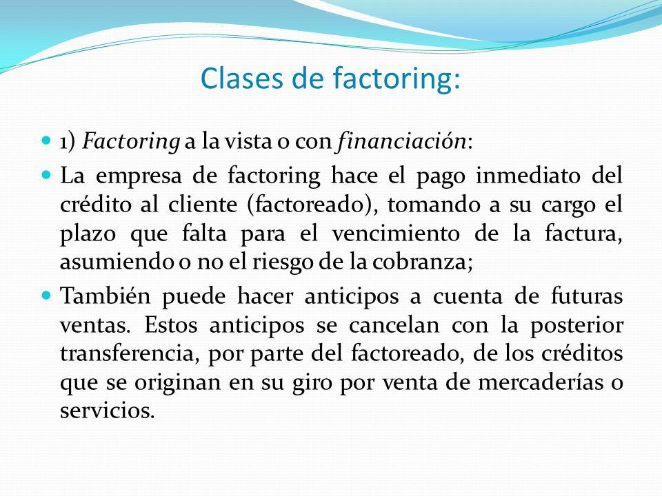 Clases de factoring: 1) Factoring a la vista o con financiación: La empresa de factoring hace el pago inmediato del crédito al cliente (factoreado), t