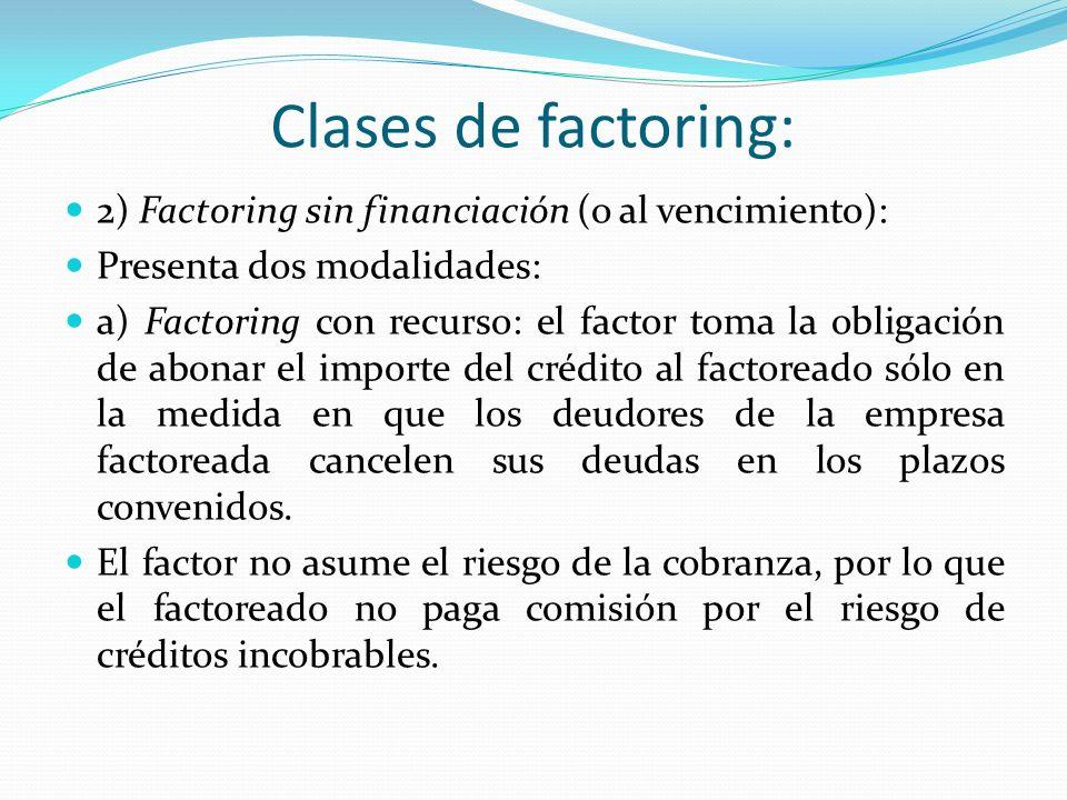 Clases de factoring: 2) Factoring sin financiación (o al vencimiento): Presenta dos modalidades: a) Factoring con recurso: el factor toma la obligació
