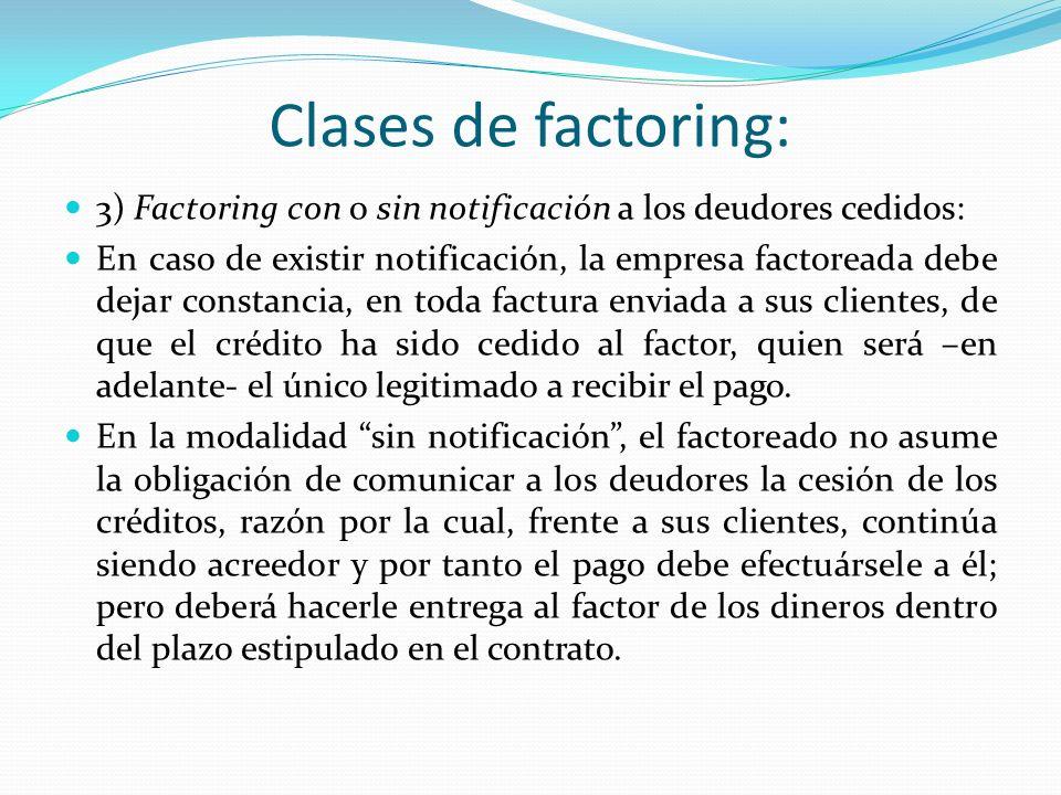 Clases de factoring: 3) Factoring con o sin notificación a los deudores cedidos: En caso de existir notificación, la empresa factoreada debe dejar con