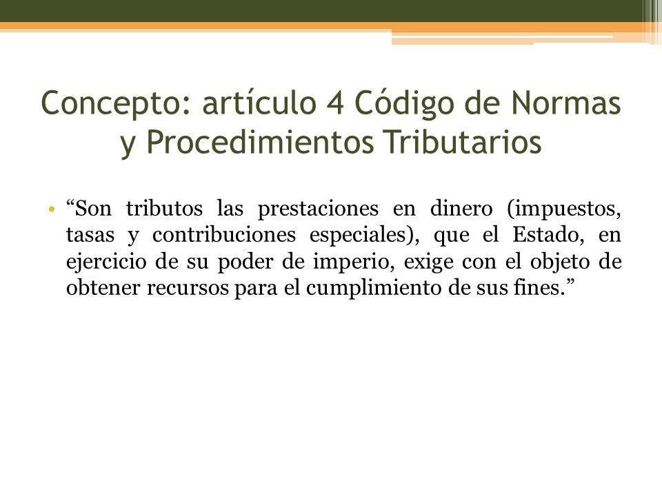 Concepto: artículo 4 Código de Normas y Procedimientos Tributarios Son tributos las prestaciones en dinero (impuestos, tasas y contribuciones especial