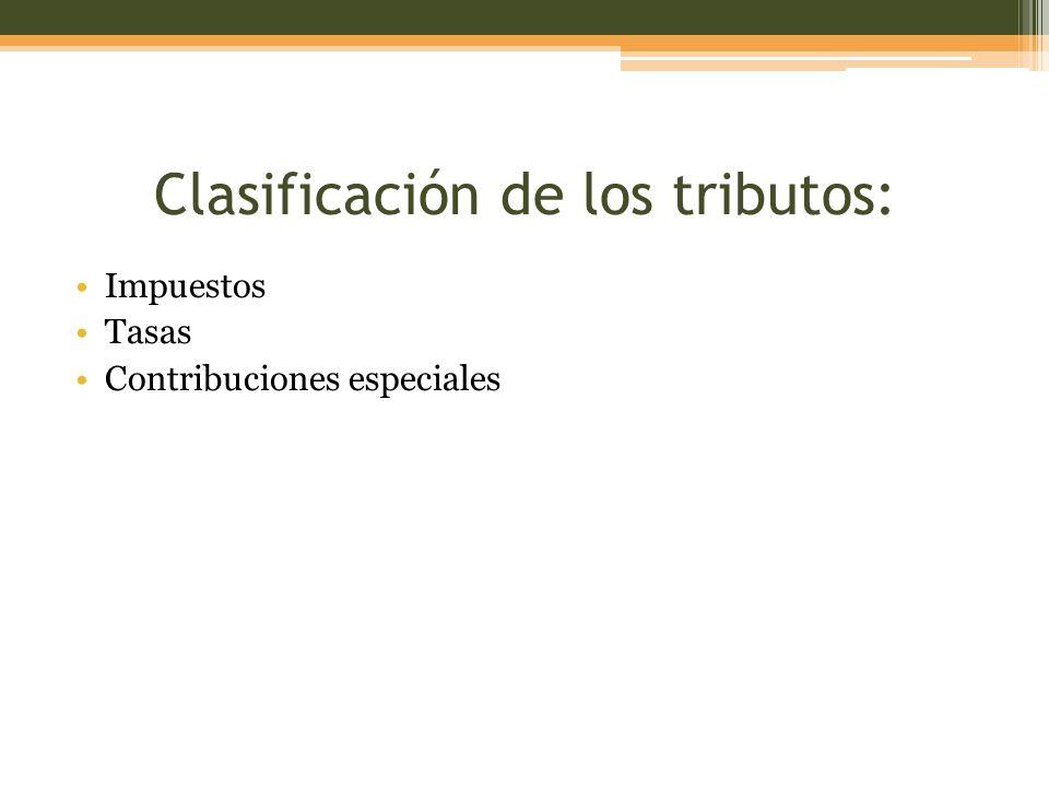 Clasificación de los tributos: Impuestos Tasas Contribuciones especiales