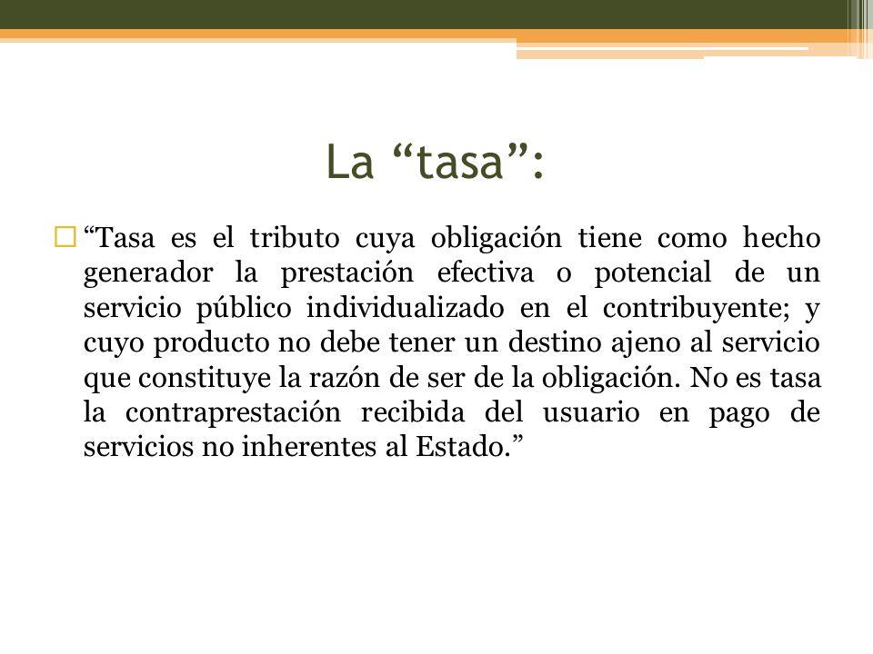 La tasa: Tasa es el tributo cuya obligación tiene como hecho generador la prestación efectiva o potencial de un servicio público individualizado en el