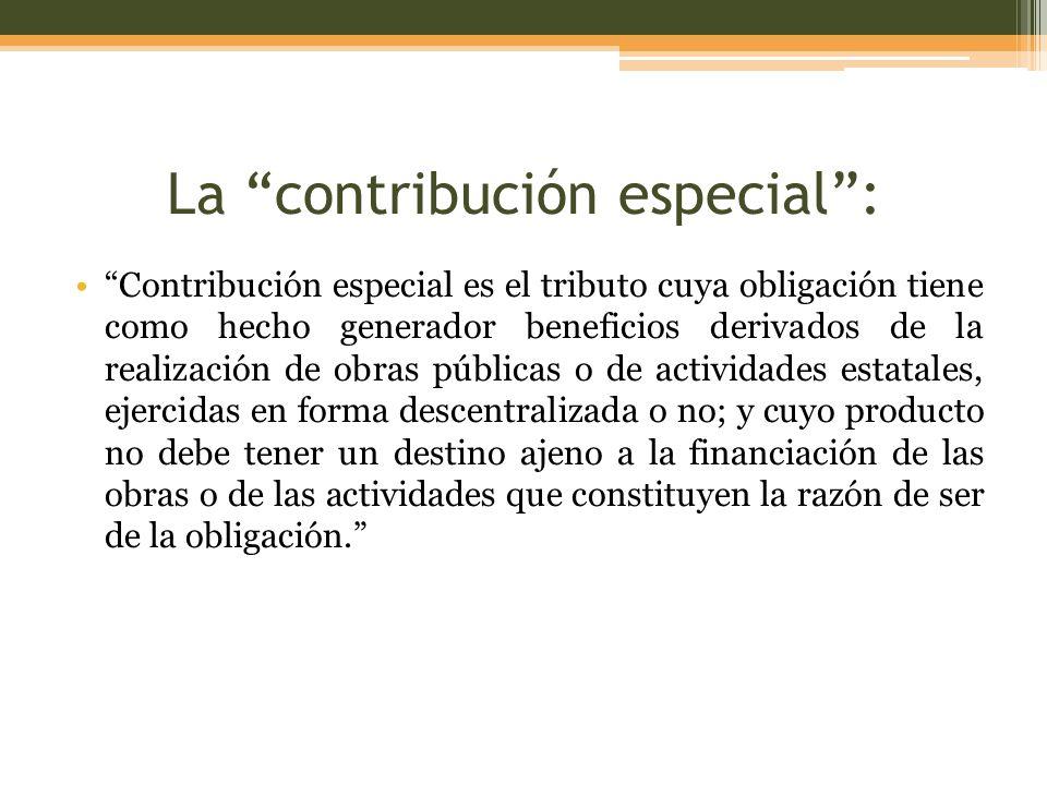 La contribución especial: Contribución especial es el tributo cuya obligación tiene como hecho generador beneficios derivados de la realización de obr