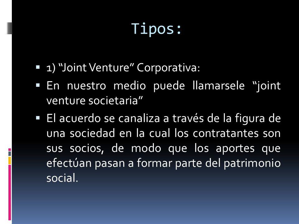 Tipos: 1) Joint Venture Corporativa: En nuestro medio puede llamarsele joint venture societaria El acuerdo se canaliza a través de la figura de una so