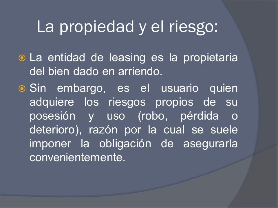 La propiedad y el riesgo: La entidad de leasing es la propietaria del bien dado en arriendo. Sin embargo, es el usuario quien adquiere los riesgos pro