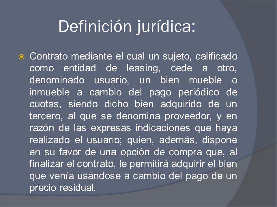 Definición jurídica: Contrato mediante el cual un sujeto, calificado como entidad de leasing, cede a otro, denominado usuario, un bien mueble o inmueb