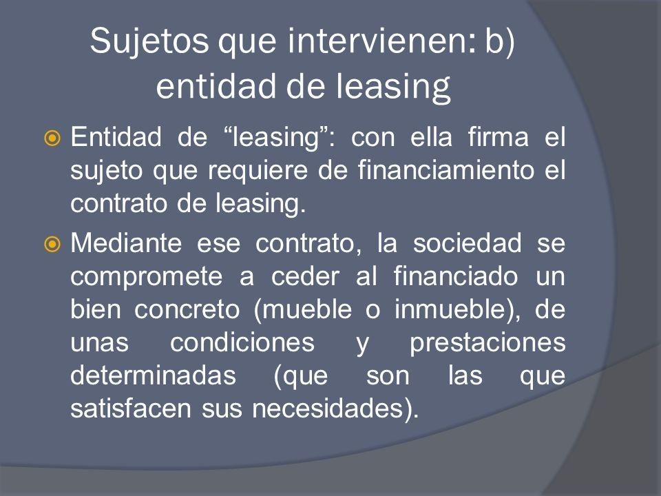 Sujetos que intervienen: b) entidad de leasing Entidad de leasing: con ella firma el sujeto que requiere de financiamiento el contrato de leasing.