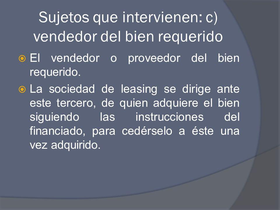 Sujetos que intervienen: c) vendedor del bien requerido El vendedor o proveedor del bien requerido.