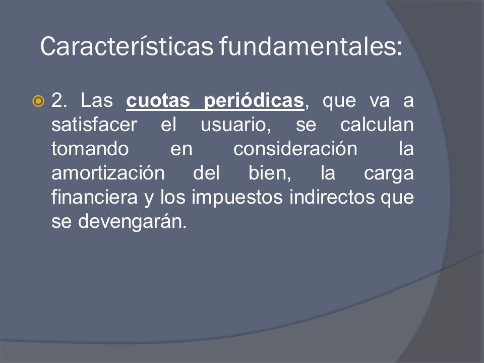 Características fundamentales: 2. Las cuotas periódicas, que va a satisfacer el usuario, se calculan tomando en consideración la amortización del bien