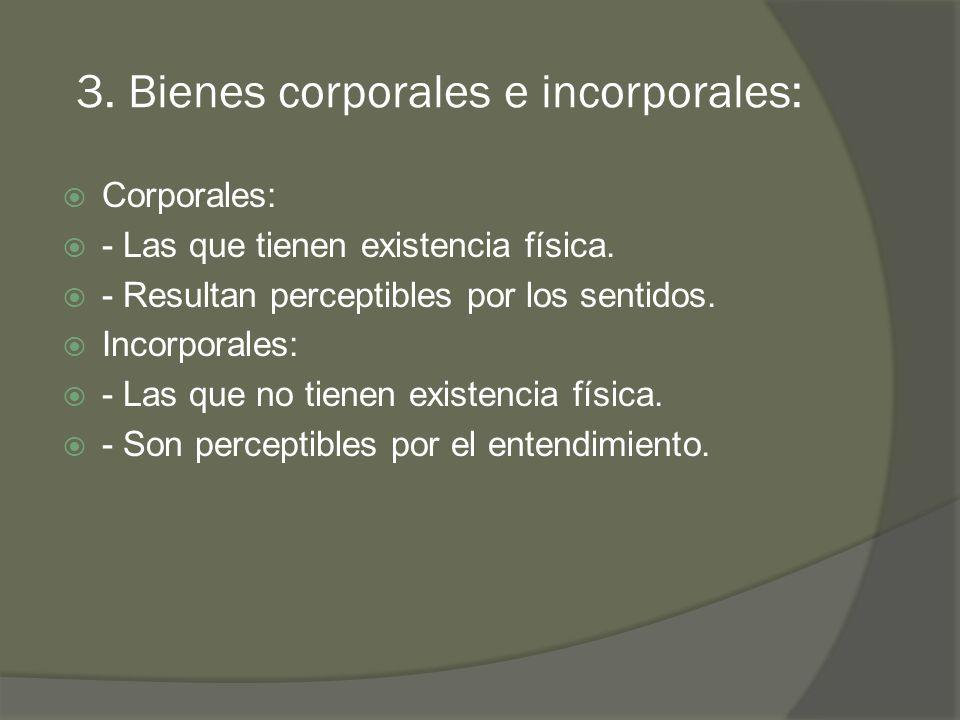3.Bienes corporales e incorporales: Corporales: - Las que tienen existencia física.