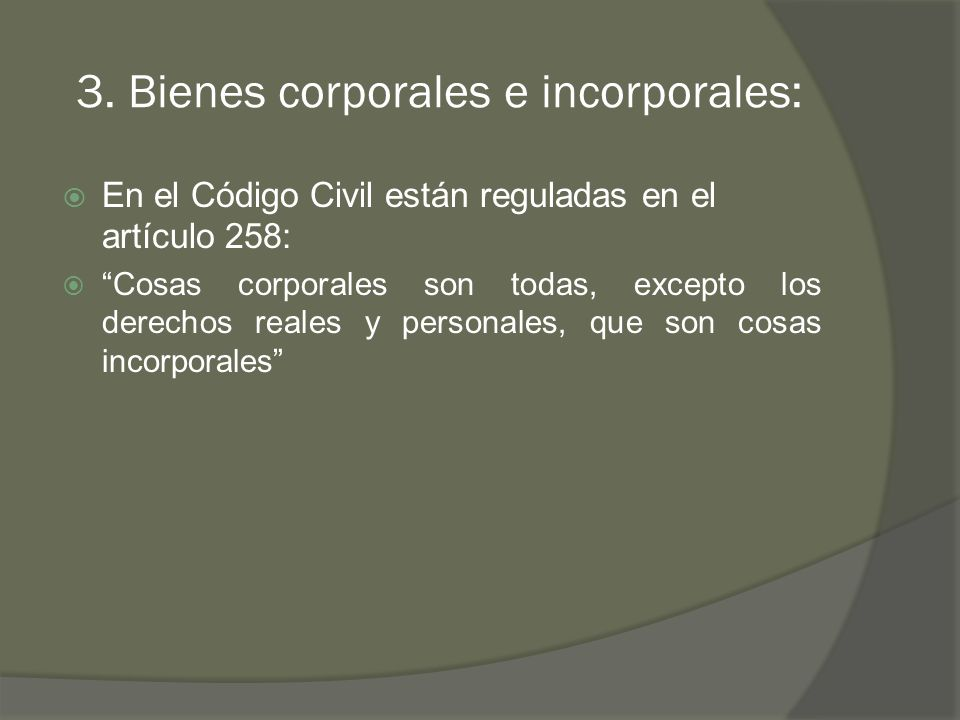 3. Bienes corporales e incorporales: En el Código Civil están reguladas en el artículo 258: Cosas corporales son todas, excepto los derechos reales y