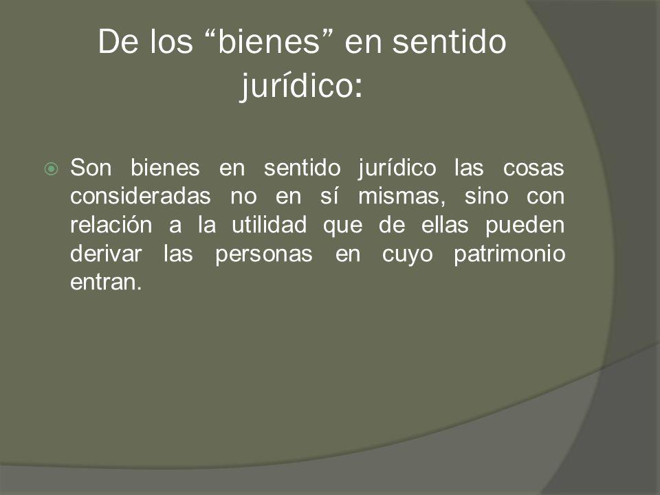De los bienes en sentido jurídico: Son bienes en sentido jurídico las cosas consideradas no en sí mismas, sino con relación a la utilidad que de ellas pueden derivar las personas en cuyo patrimonio entran.
